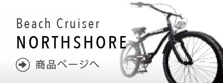 Beach Cruiser「NORTHSHORE」商品ページへ